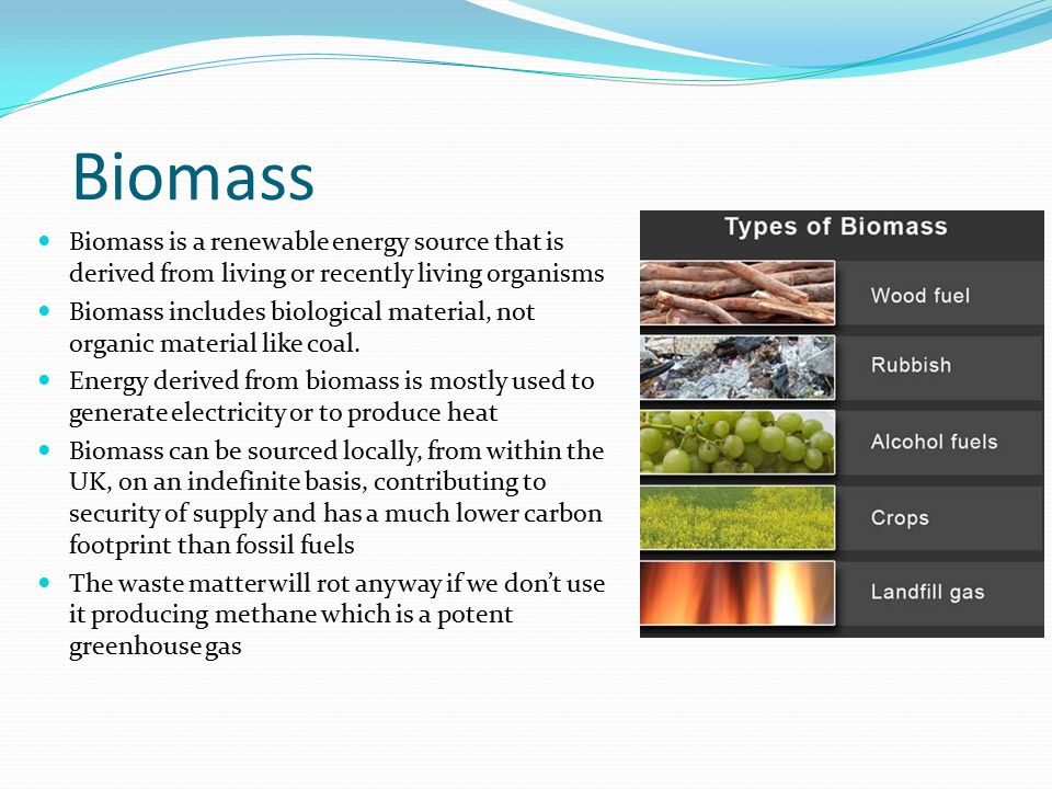 Biomass Biomass is a renewable energy source that is derived from living or recently living organisms.