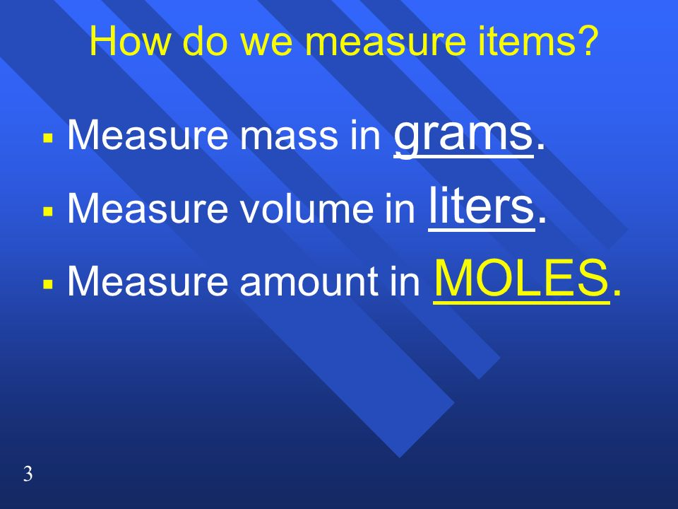 How do we measure items Measure mass in grams. Measure volume in liters. Measure amount in MOLES.