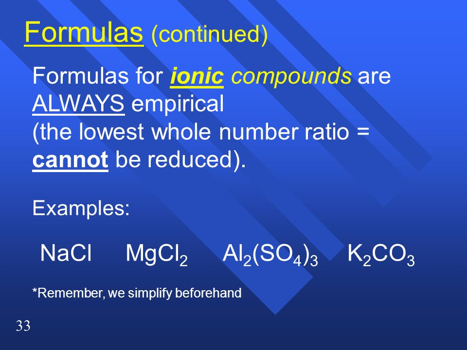 Formulas (continued) Formulas for ionic compounds are ALWAYS empirical (the lowest whole number ratio = cannot be reduced).