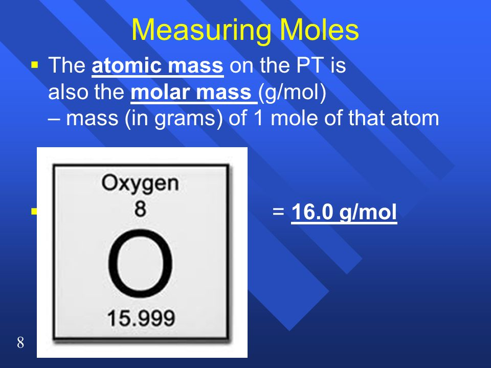 Measuring Moles The atomic mass on the PT is also the molar mass (g/mol) – mass (in grams) of 1 mole of that atom.