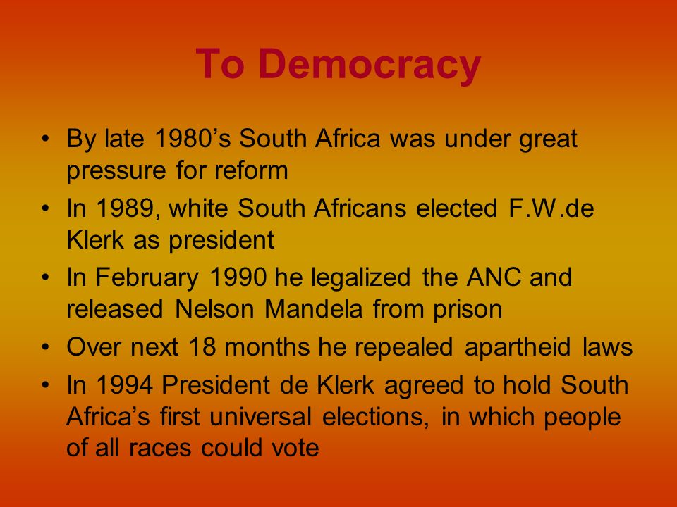 To Democracy By late 1980's South Africa was under great pressure for reform. In 1989, white South Africans elected F.W.de Klerk as president.