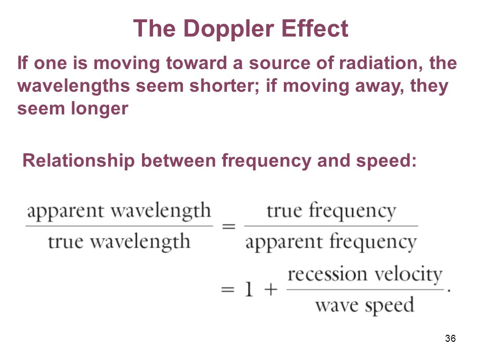 The Doppler Effect If one is moving toward a source of radiation, the wavelengths seem shorter; if moving away, they seem longer.