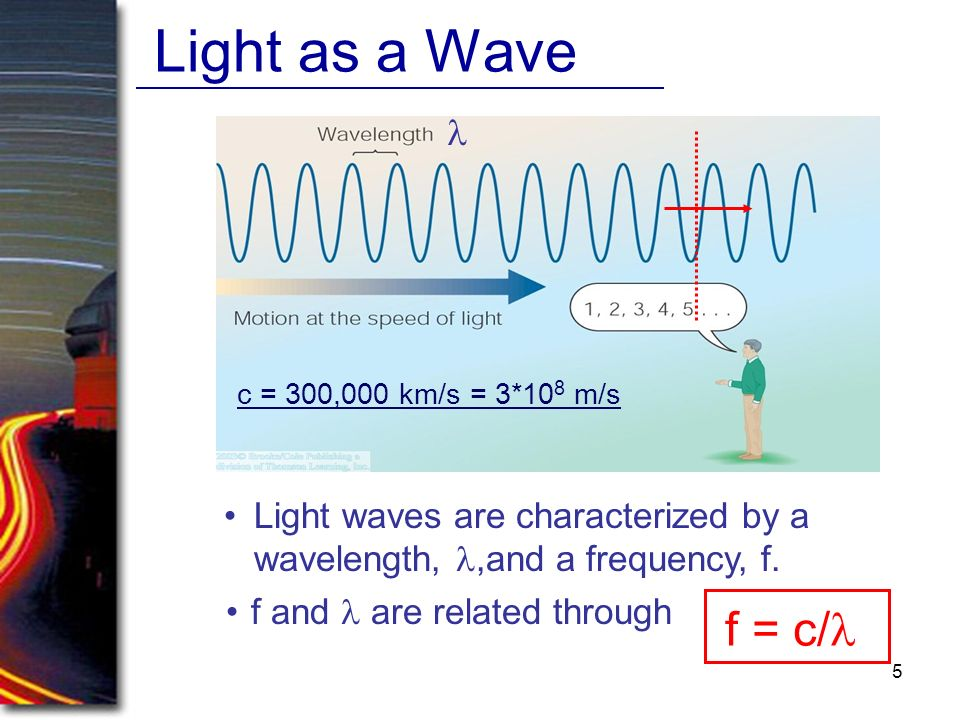 Light as a Wave l. c = 300,000 km/s = 3*108 m/s. Light waves are characterized by a wavelength, l,and a frequency, f.