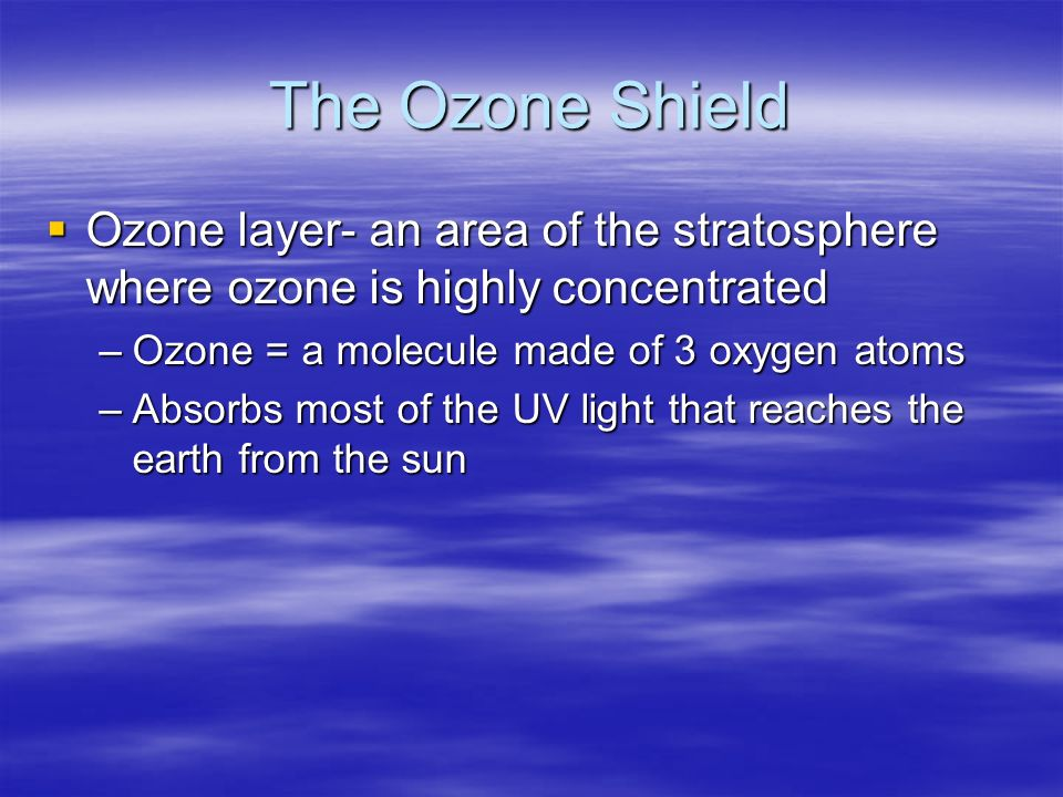The Ozone Shield Ozone layer- an area of the stratosphere where ozone is highly concentrated. Ozone = a molecule made of 3 oxygen atoms.