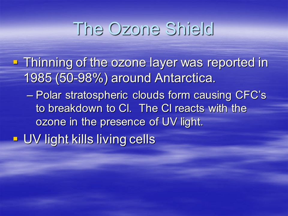 The Ozone Shield Thinning of the ozone layer was reported in 1985 (50-98%) around Antarctica.