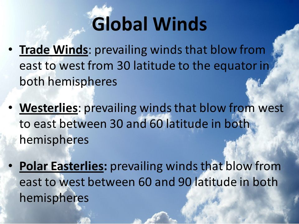 Global Winds Trade Winds: prevailing winds that blow from east to west from 30 latitude to the equator in both hemispheres.