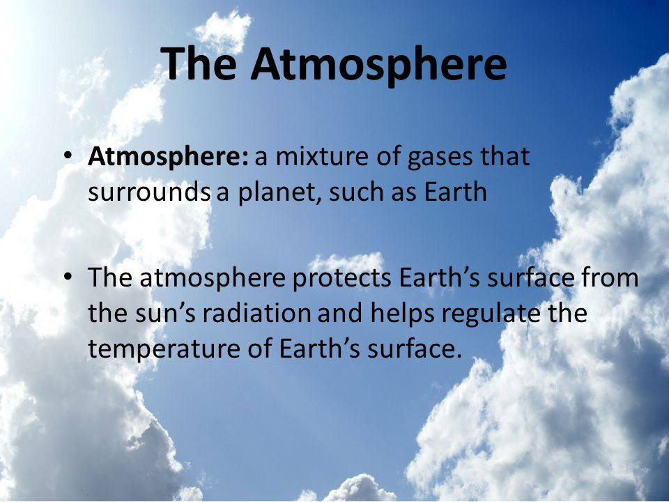 The Atmosphere Atmosphere: a mixture of gases that surrounds a planet, such as Earth.