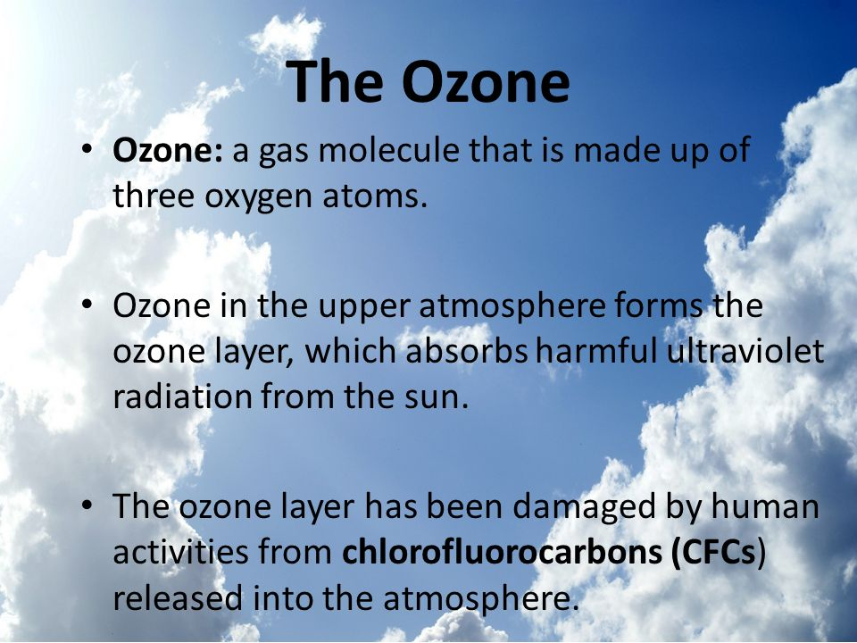 The Ozone Ozone: a gas molecule that is made up of three oxygen atoms.