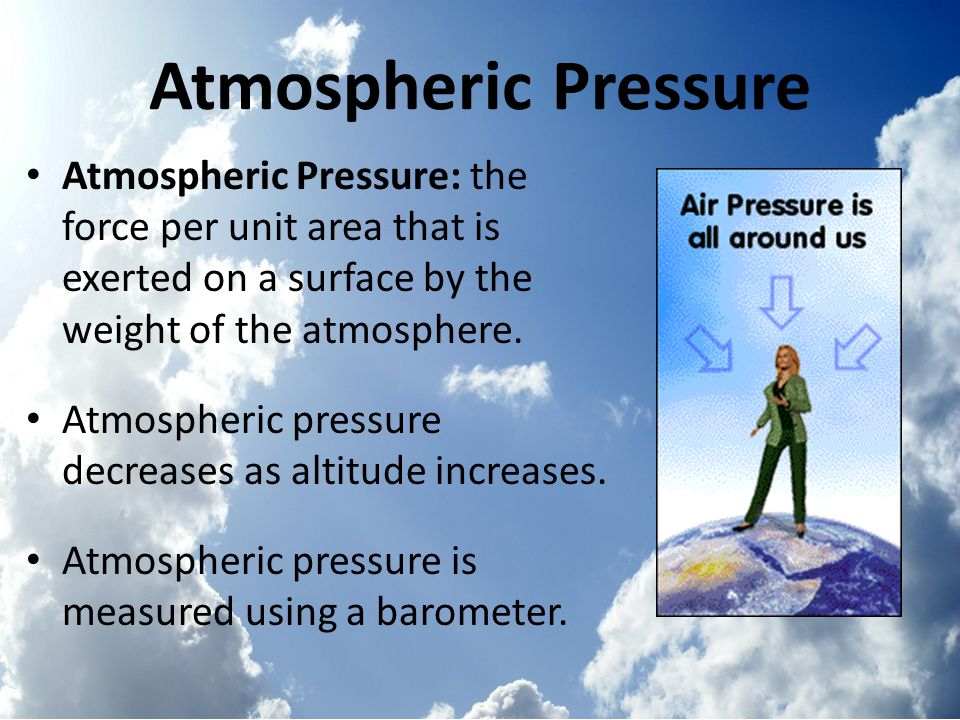 Atmospheric Pressure Atmospheric Pressure: the force per unit area that is exerted on a surface by the weight of the atmosphere.