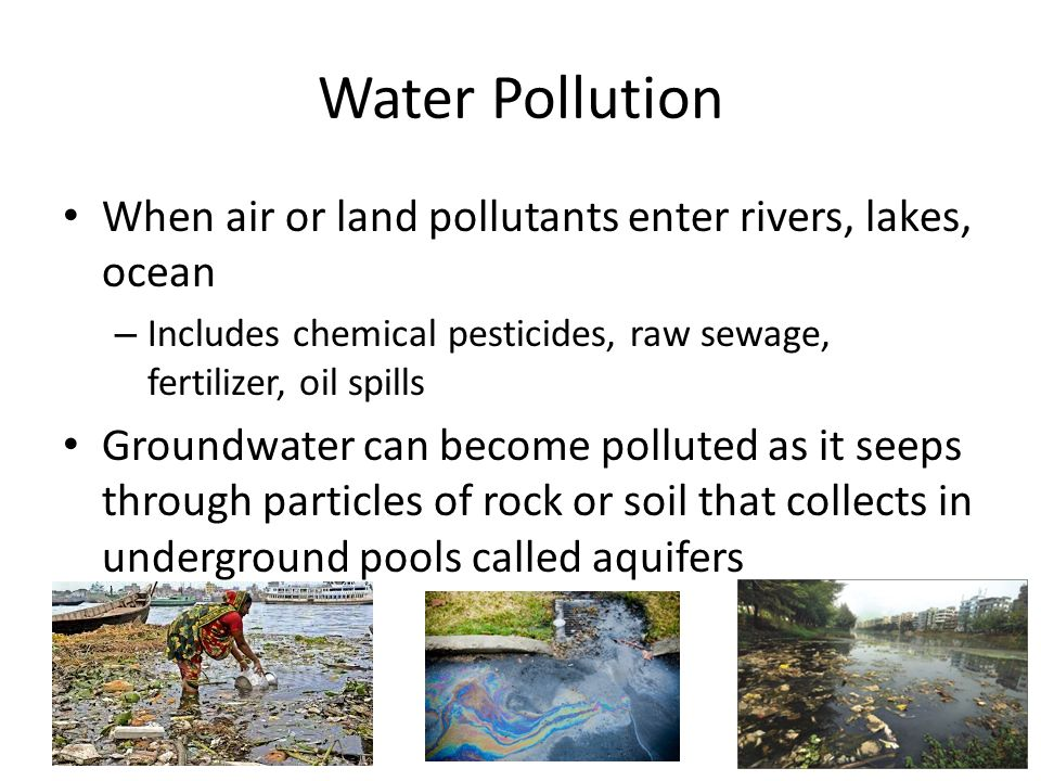 Water Pollution When air or land pollutants enter rivers, lakes, ocean