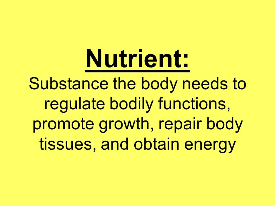 Nutrient: Substance the body needs to regulate bodily functions, promote growth, repair body tissues, and obtain energy
