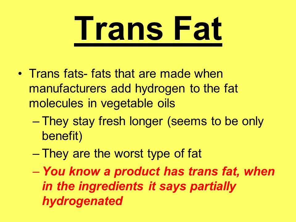 Trans Fat Trans fats- fats that are made when manufacturers add hydrogen to the fat molecules in vegetable oils.