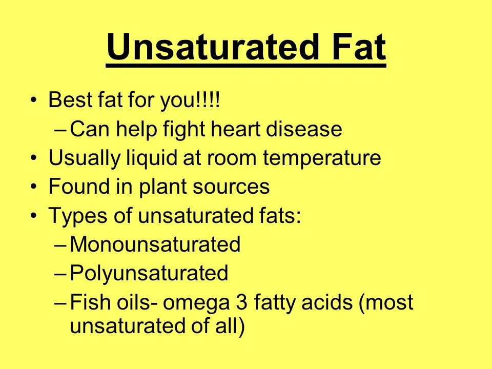 Unsaturated Fat Best fat for you!!!! Can help fight heart disease