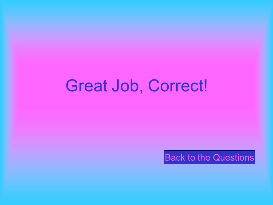 Great Job, Correct! Back to the Questions