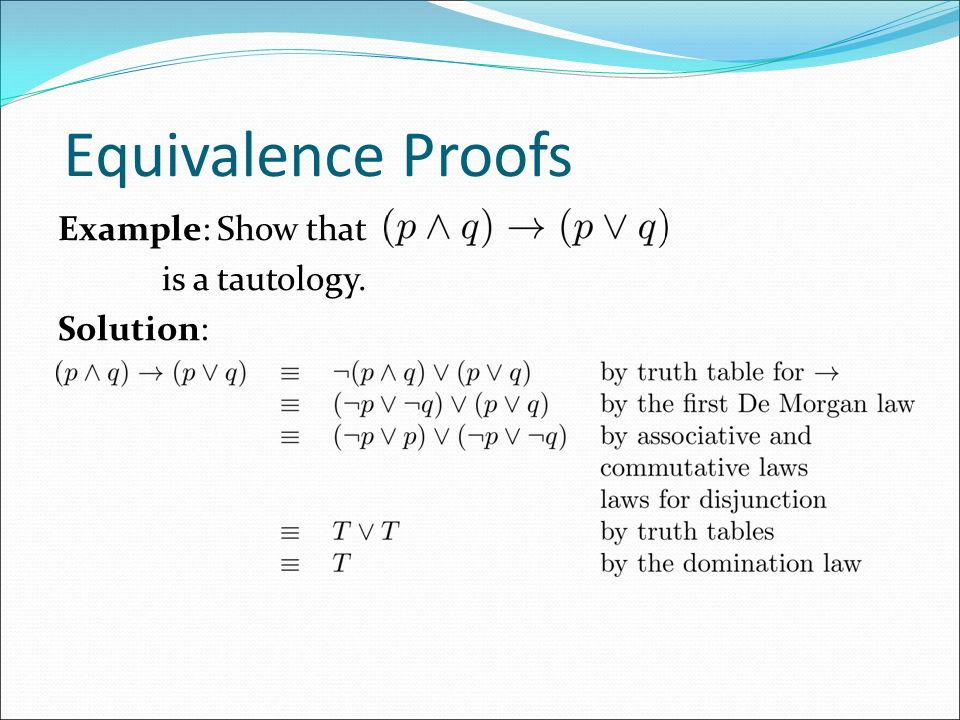 Equivalence Proofs Example: Show that is a tautology. Solution: