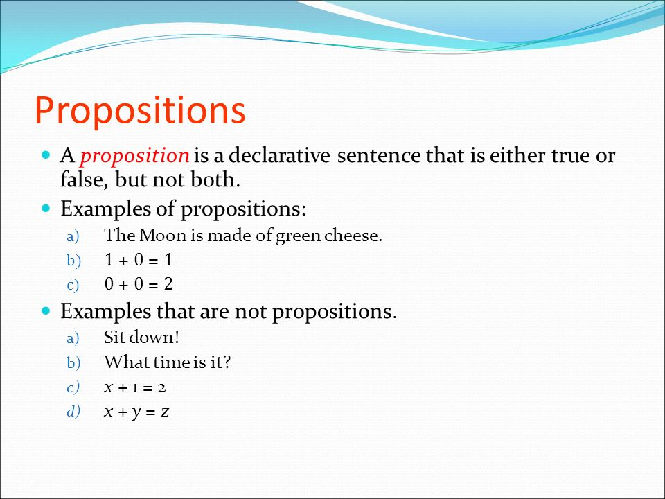 Propositions A proposition is a declarative sentence that is either true or false, but not both. Examples of propositions: