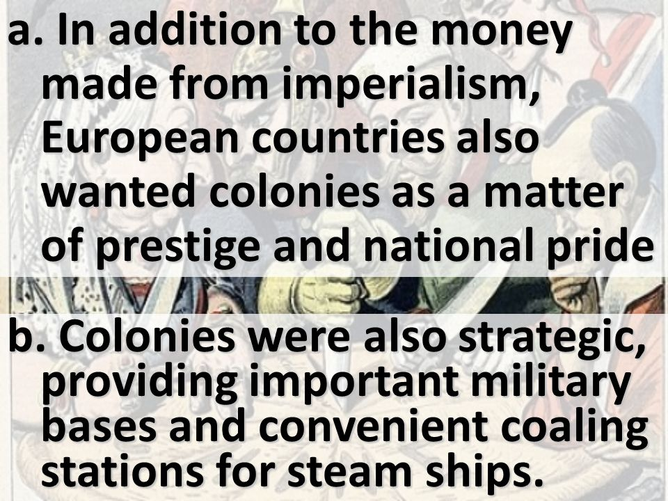 In addition to the money made from imperialism, European countries also wanted colonies as a matter of prestige and national pride