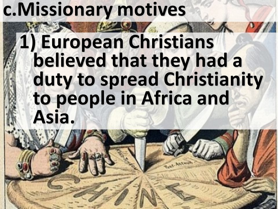 Missionary motives 1) European Christians believed that they had a duty to spread Christianity to people in Africa and Asia.