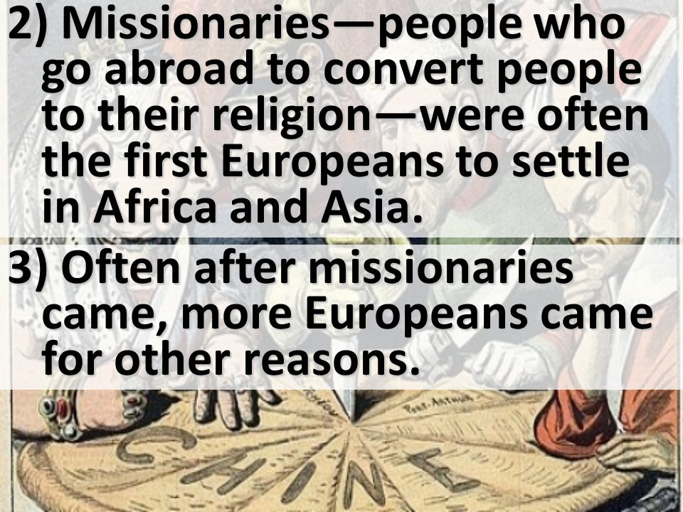 2) Missionaries—people who go abroad to convert people to their religion—were often the first Europeans to settle in Africa and Asia.