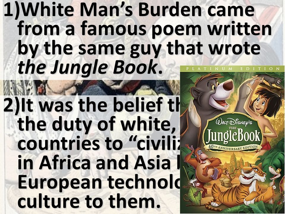 1)White Man's Burden came from a famous poem written by the same guy that wrote the Jungle Book.