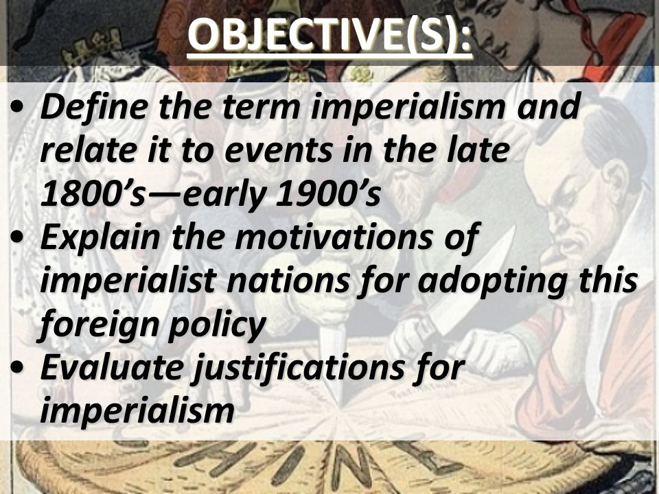 OBJECTIVE(S): Define the term imperialism and relate it to events in the late 1800's—early 1900's.