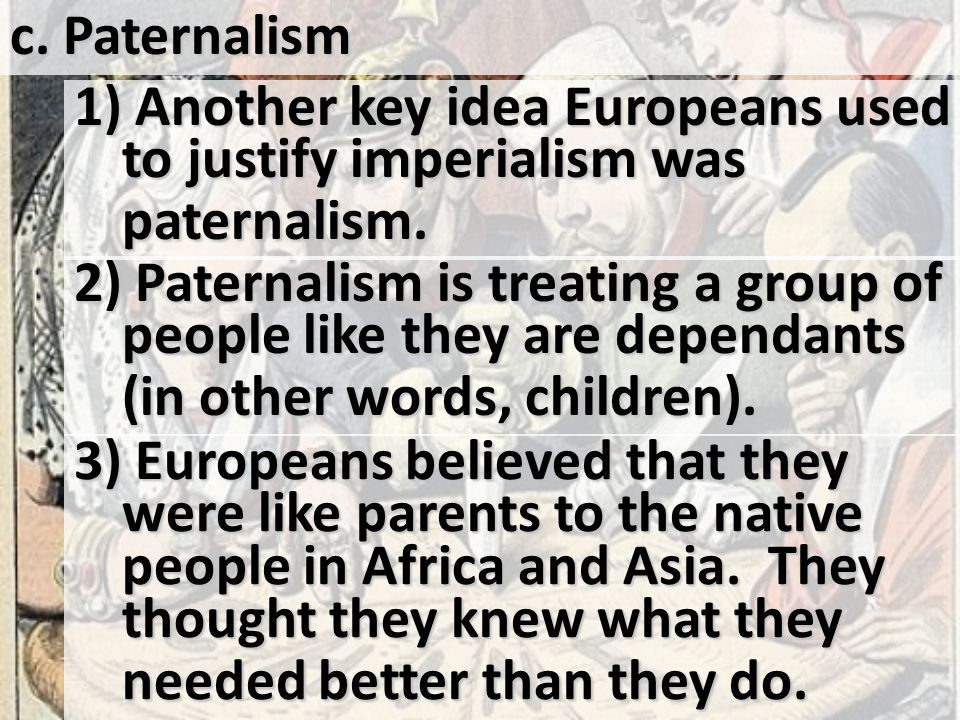 c. Paternalism 1) Another key idea Europeans used to justify imperialism was paternalism.