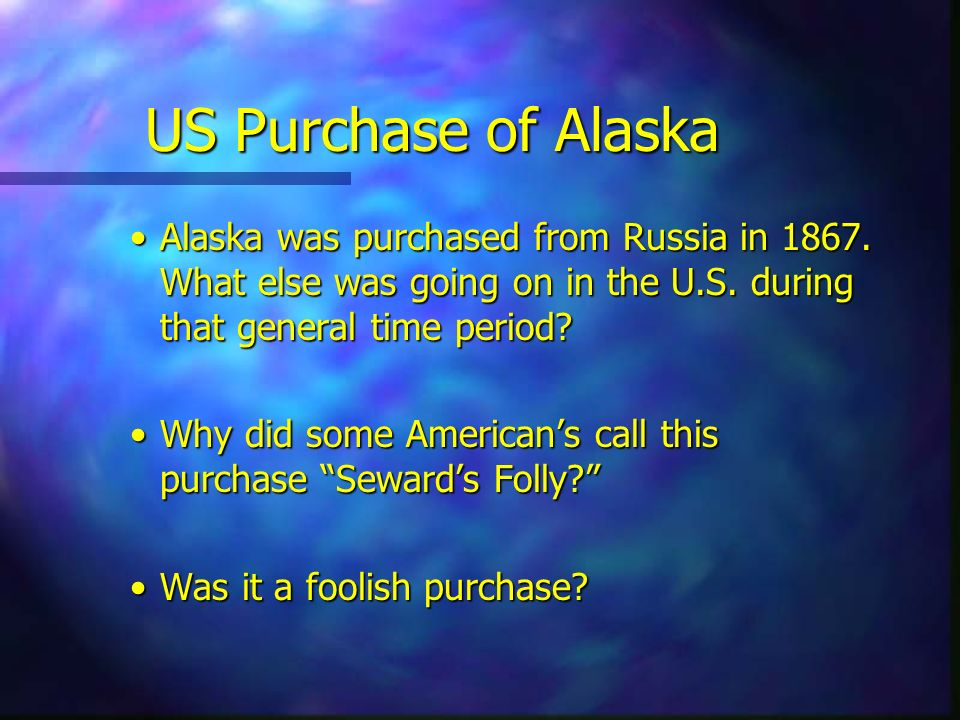 US Purchase of Alaska Alaska was purchased from Russia in What else was going on in the U.S. during that general time period