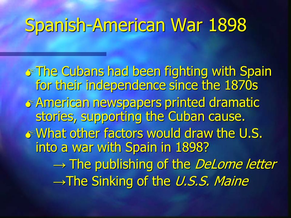 Spanish-American War 1898 The Cubans had been fighting with Spain for their independence since the 1870s.
