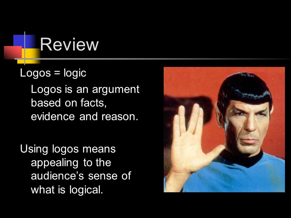 Review Logos = logic. Logos is an argument based on facts, evidence and reason.