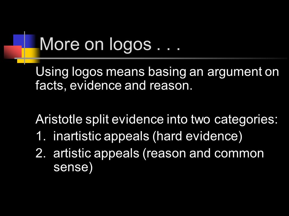 More on logos Using logos means basing an argument on facts, evidence and reason. Aristotle split evidence into two categories: