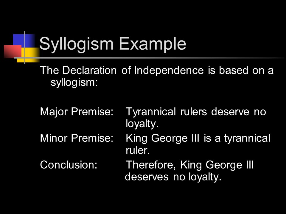 Syllogism Example The Declaration of Independence is based on a syllogism: Major Premise: Tyrannical rulers deserve no loyalty.