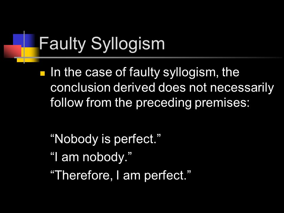 Faulty Syllogism In the case of faulty syllogism, the conclusion derived does not necessarily follow from the preceding premises: