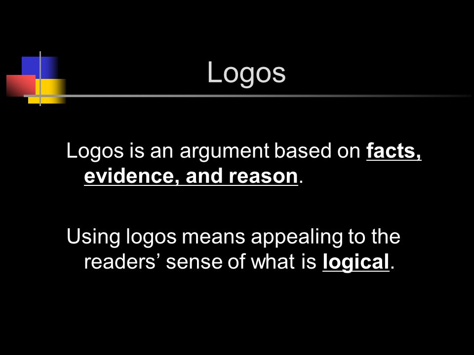 Logos Logos is an argument based on facts, evidence, and reason.