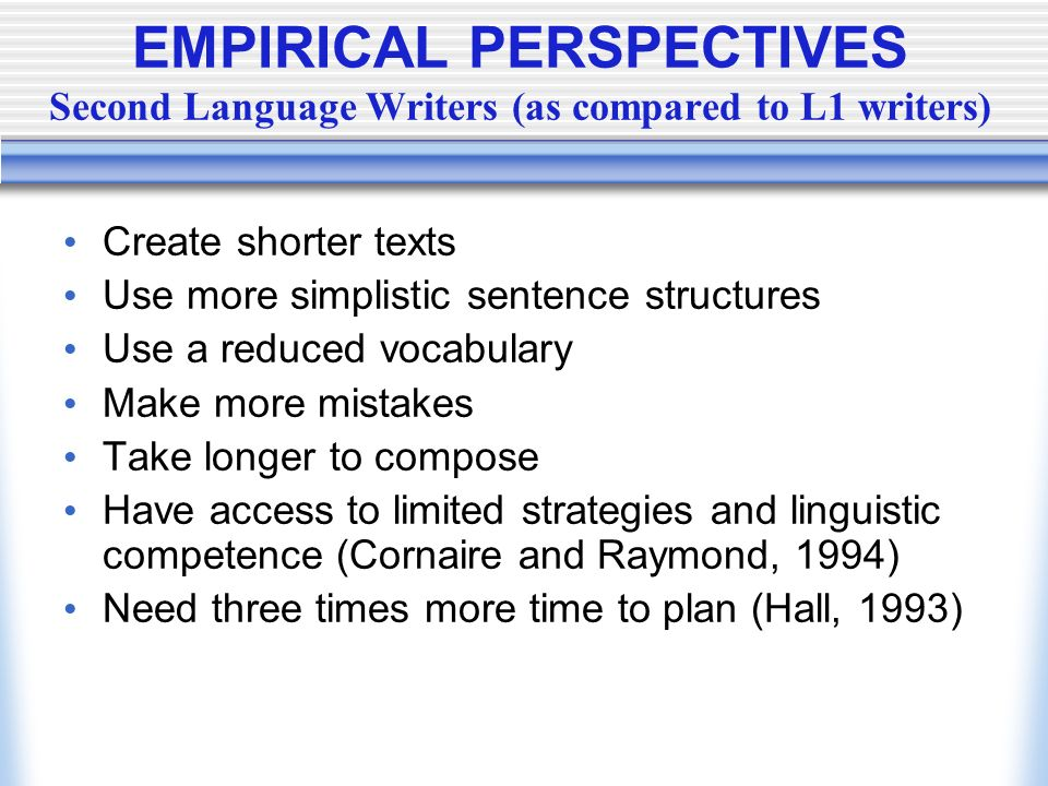 EMPIRICAL PERSPECTIVES Second Language Writers (as compared to L1 writers)