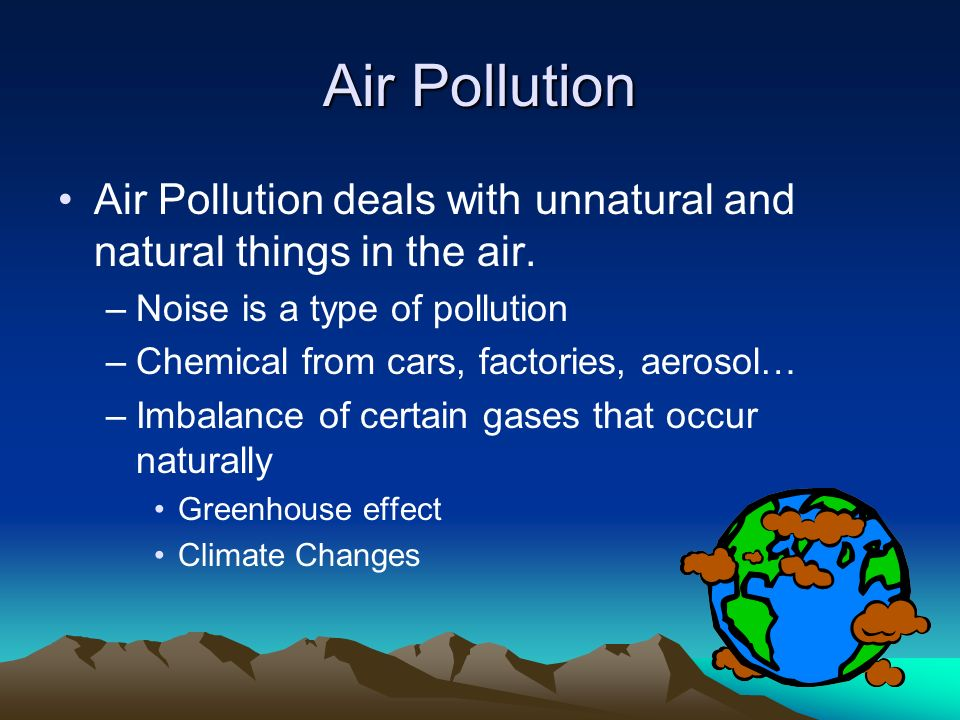 Air Pollution Air Pollution deals with unnatural and natural things in the air. Noise is a type of pollution.