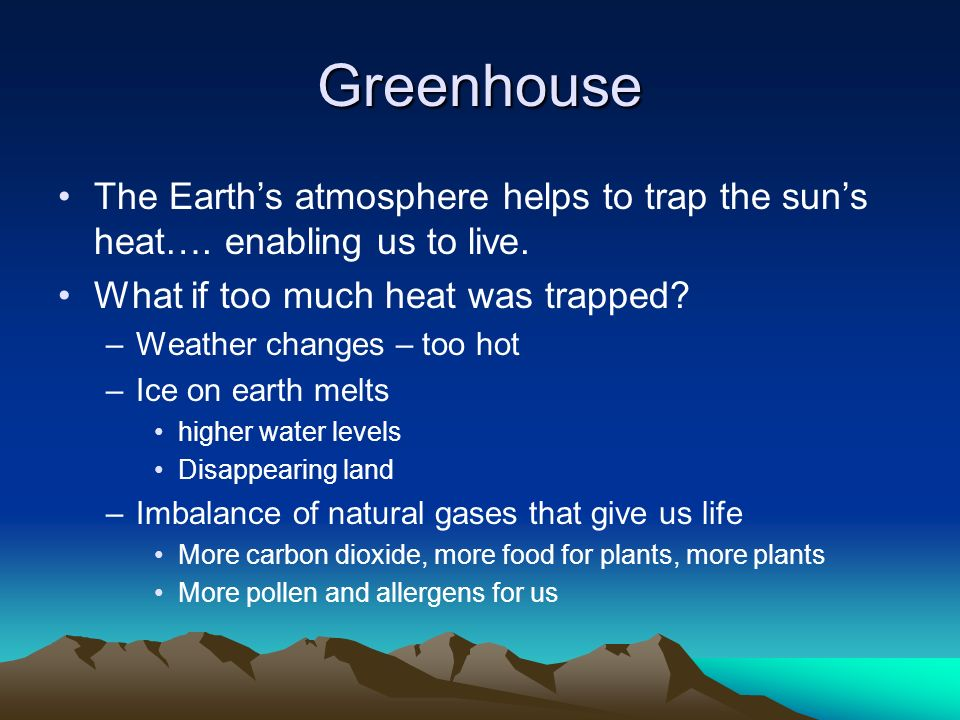 Greenhouse The Earth's atmosphere helps to trap the sun's heat…. enabling us to live. What if too much heat was trapped