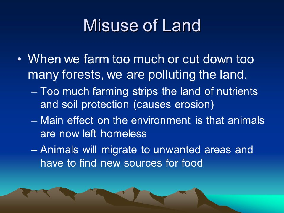 Misuse of Land When we farm too much or cut down too many forests, we are polluting the land.