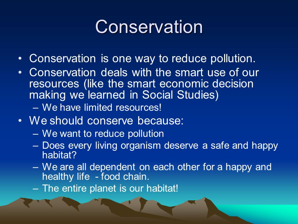 Conservation Conservation is one way to reduce pollution.