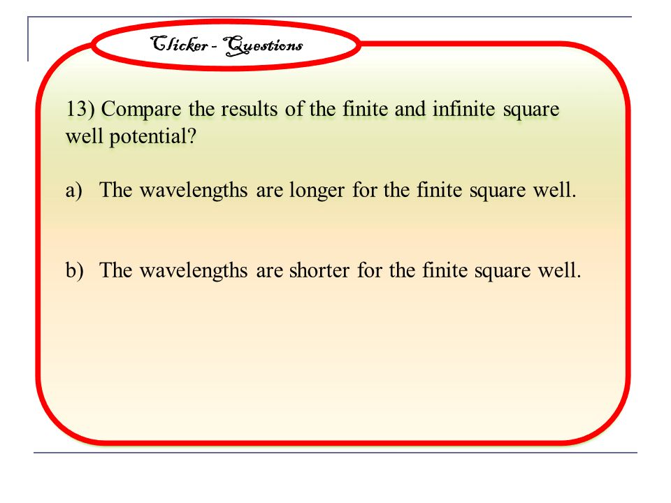 Clicker - Questions 13) Compare the results of the finite and infinite square well potential The wavelengths are longer for the finite square well.