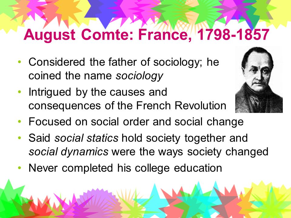 August Comte: France, Considered the father of sociology; he coined the name sociology.