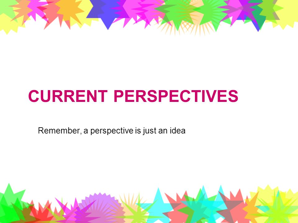 Current Perspectives Remember, a perspective is just an idea