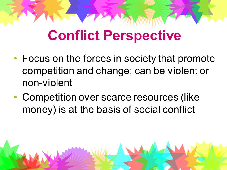 Conflict Perspective Focus on the forces in society that promote competition and change; can be violent or non-violent.