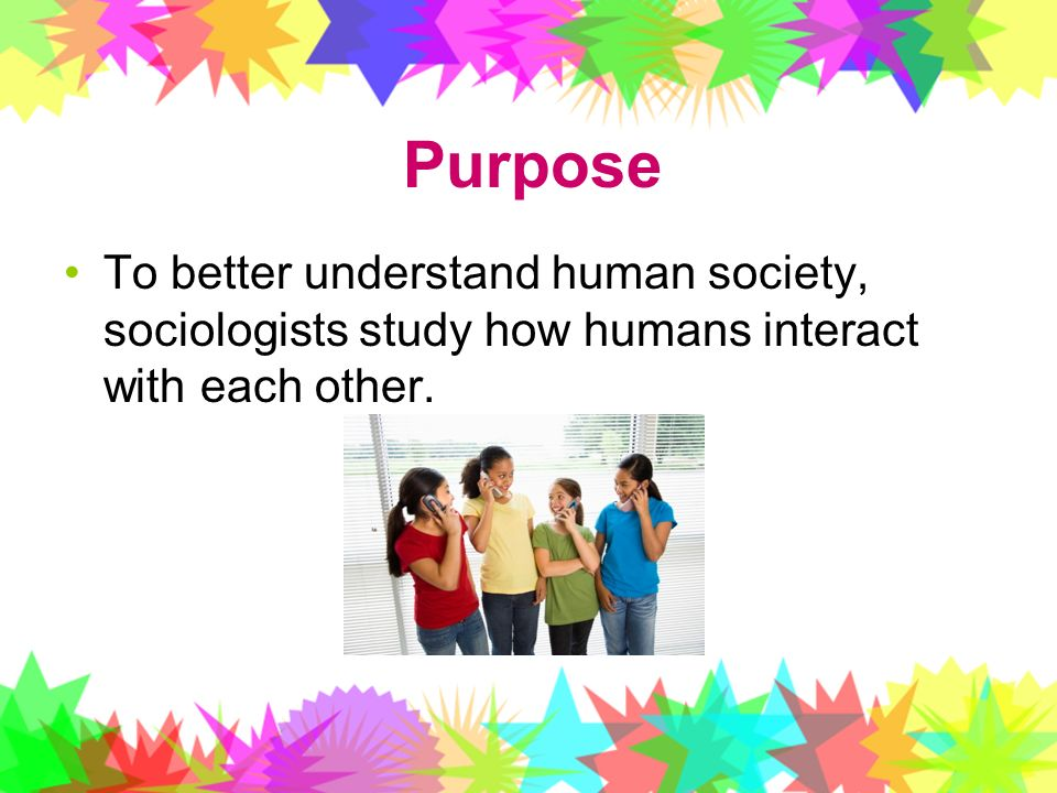 Purpose To better understand human society, sociologists study how humans interact with each other.