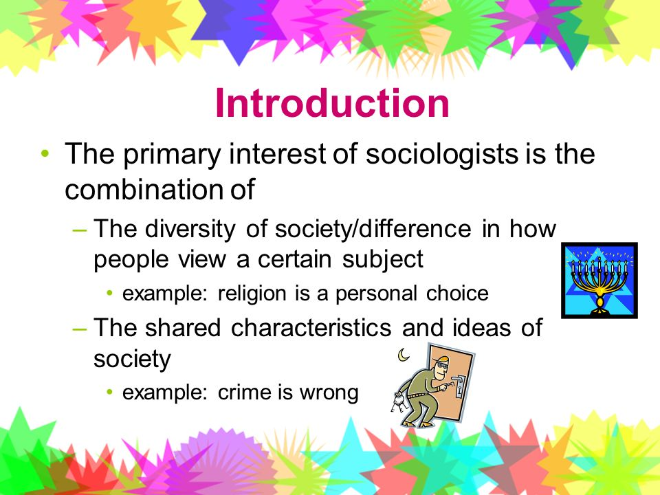 Introduction The primary interest of sociologists is the combination of. The diversity of society/difference in how people view a certain subject.