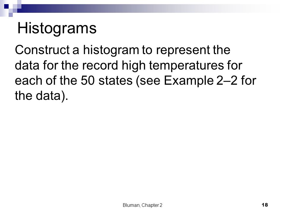 Histograms Construct a histogram to represent the data for the record high temperatures for each of the 50 states (see Example 2–2 for the data).