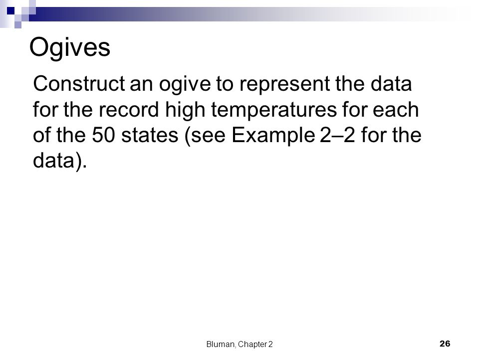 Ogives Construct an ogive to represent the data for the record high temperatures for each of the 50 states (see Example 2–2 for the data).