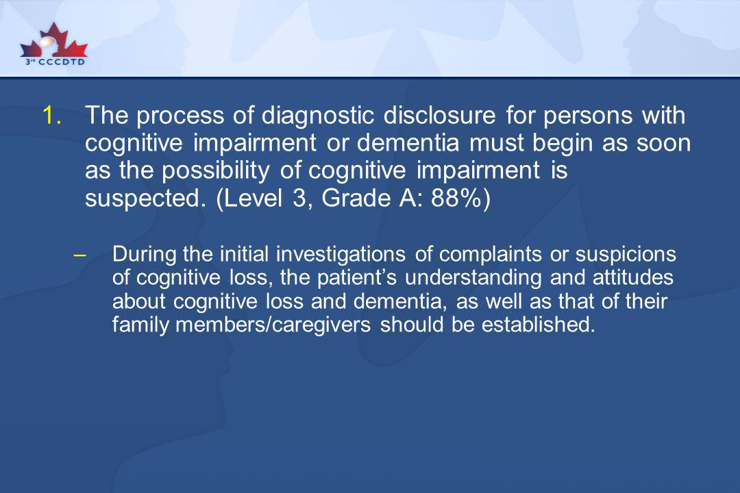 The process of diagnostic disclosure for persons with cognitive impairment or dementia must begin as soon as the possibility of cognitive impairment is suspected. (Level 3, Grade A: 88%)
