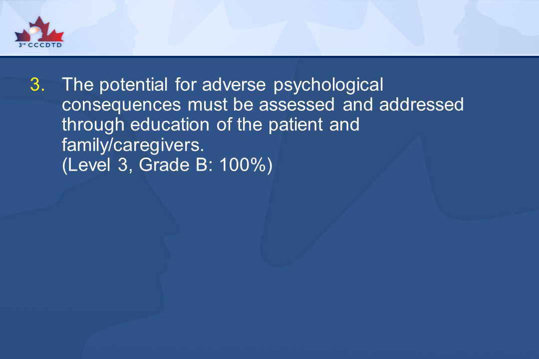 The potential for adverse psychological consequences must be assessed and addressed through education of the patient and family/caregivers.