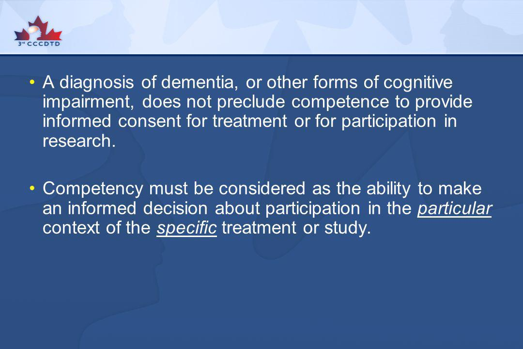 A diagnosis of dementia, or other forms of cognitive impairment, does not preclude competence to provide informed consent for treatment or for participation in research.