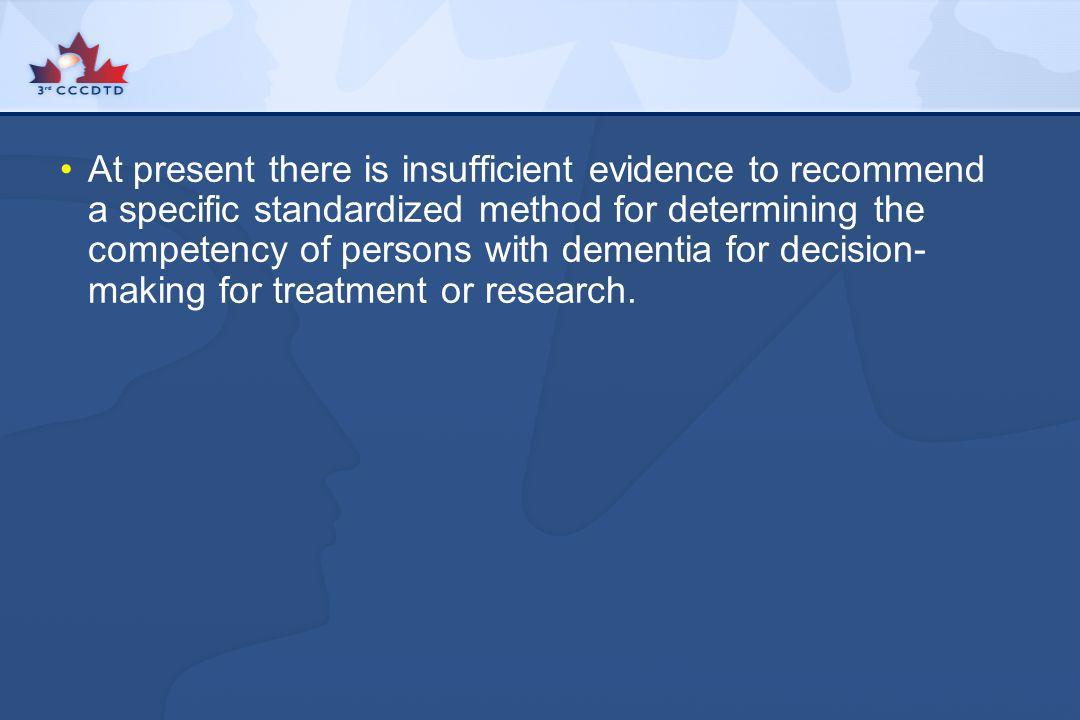 At present there is insufficient evidence to recommend a specific standardized method for determining the competency of persons with dementia for decision-making for treatment or research.
